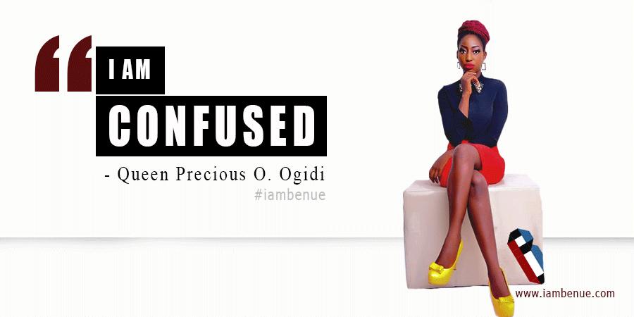 I am confused, life; Queen Precious Ogidi